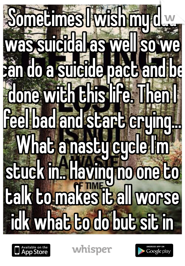 Sometimes I wish my dad was suicidal as well so we can do a suicide pact and be done with this life. Then I feel bad and start crying... What a nasty cycle I'm stuck in.. Having no one to talk to makes it all worse idk what to do but sit in the dark and cry