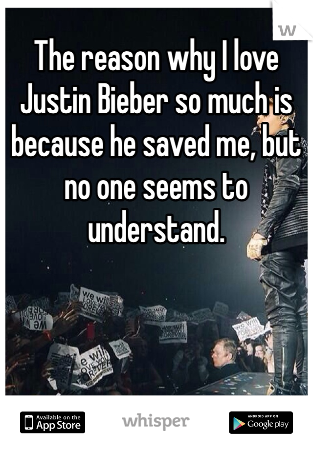 The reason why I love Justin Bieber so much is because he saved me, but no one seems to understand.