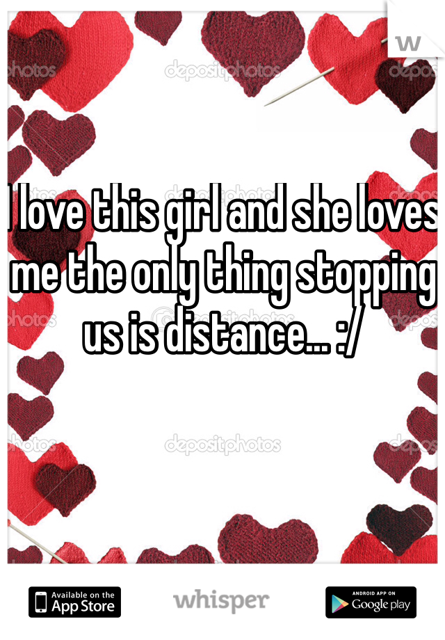 I love this girl and she loves me the only thing stopping us is distance... :/