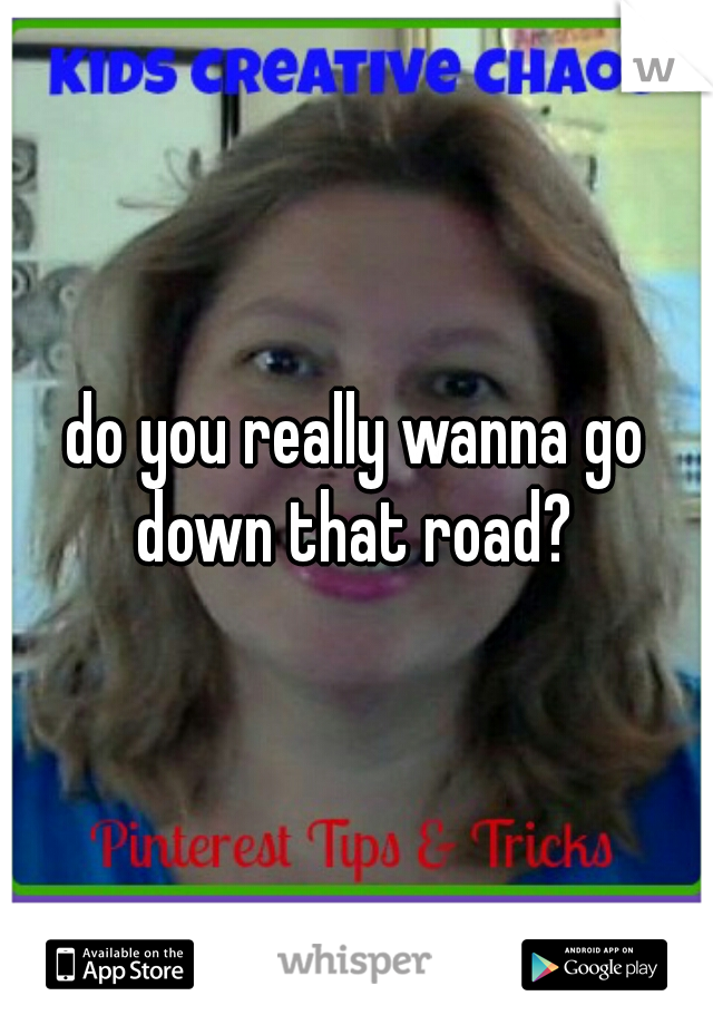 do you really wanna go down that road?