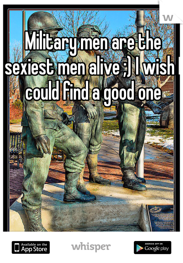 Military men are the sexiest men alive ;) I wish I could find a good one