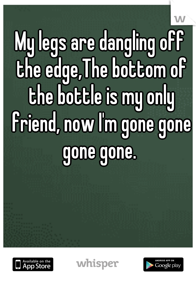 My legs are dangling off the edge,The bottom of the bottle is my only friend, now I'm gone gone gone gone.