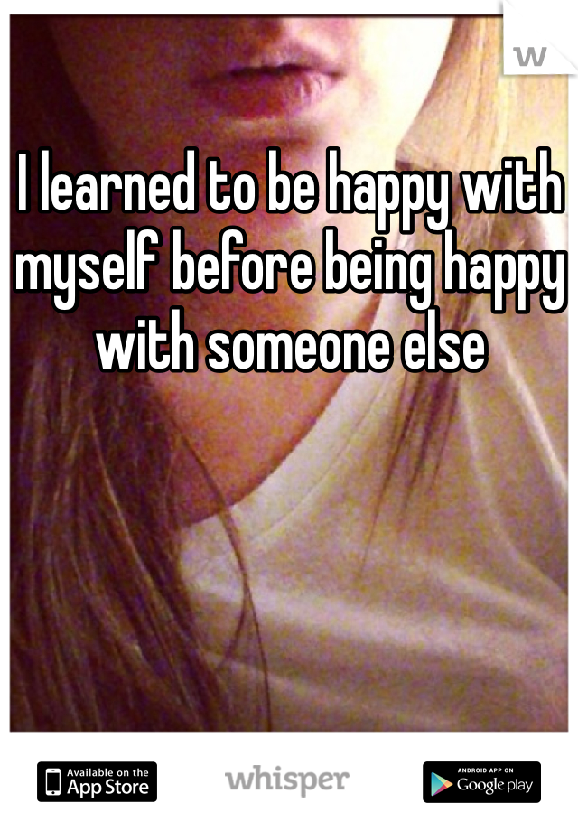 I learned to be happy with myself before being happy with someone else