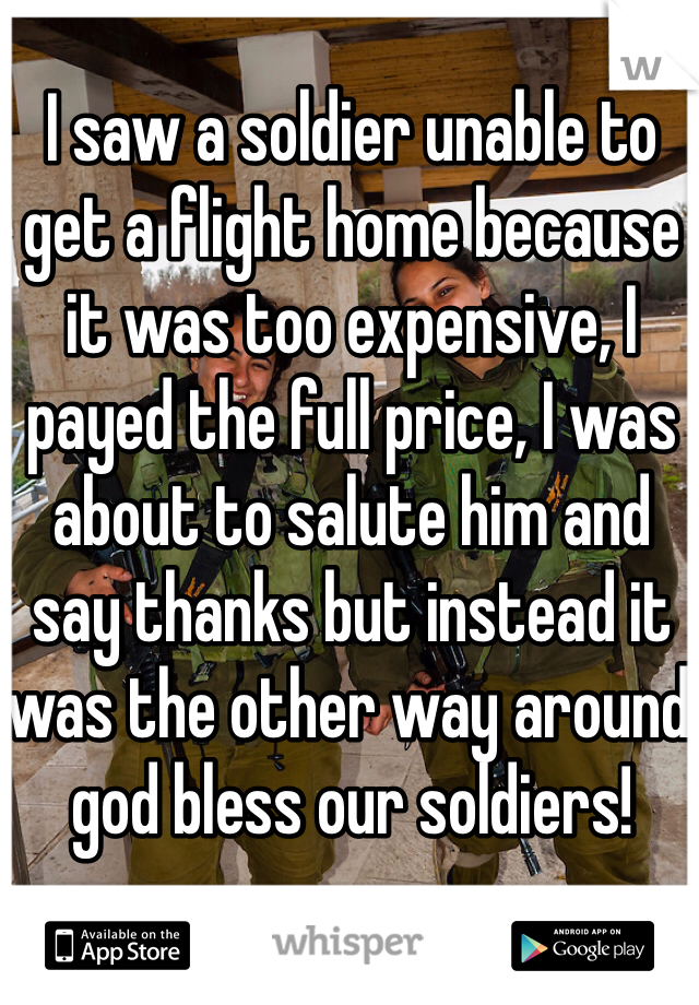 I saw a soldier unable to get a flight home because it was too expensive, I payed the full price, I was about to salute him and say thanks but instead it was the other way around god bless our soldiers!