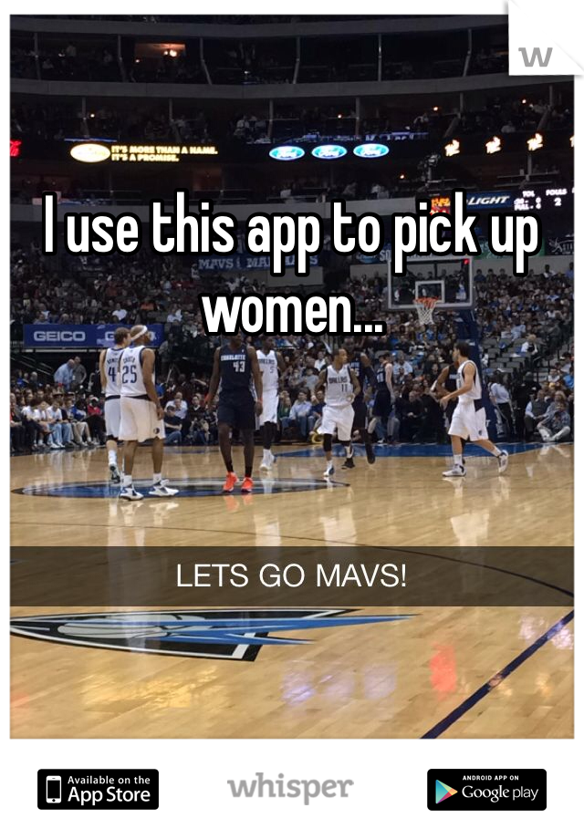 I use this app to pick up women...