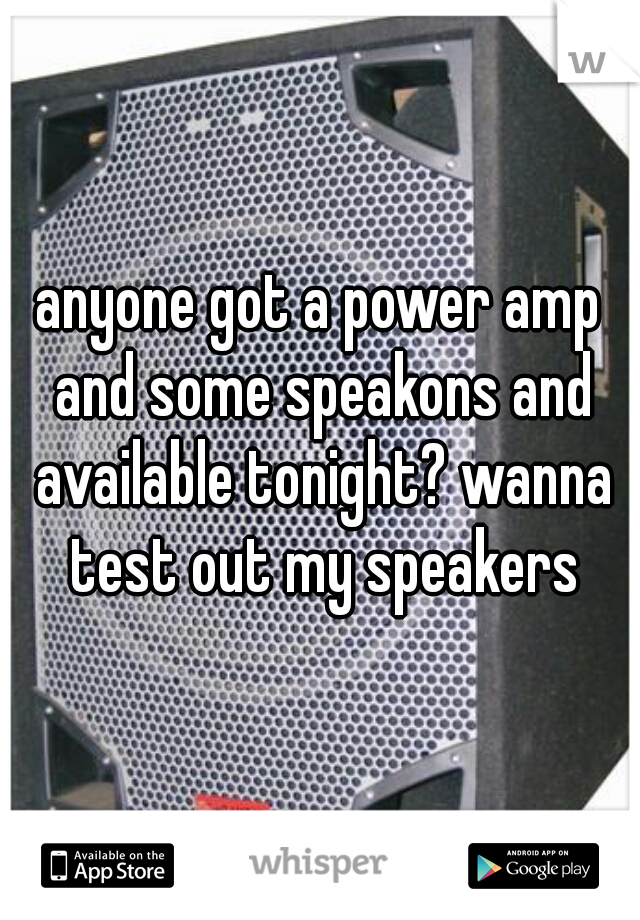 anyone got a power amp and some speakons and available tonight? wanna test out my speakers