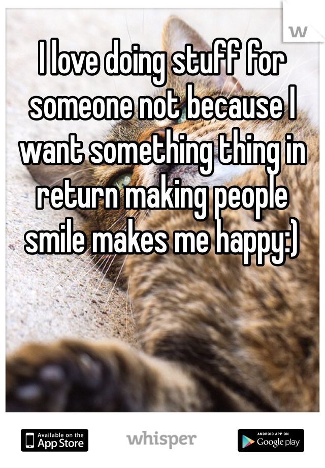 I love doing stuff for someone not because I want something thing in return making people smile makes me happy:)