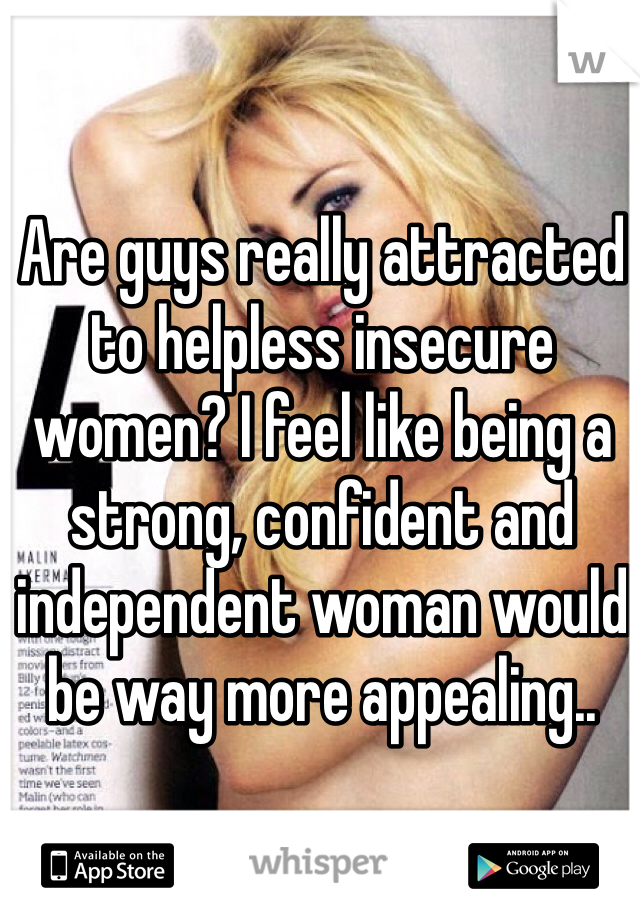 Are guys really attracted to helpless insecure women? I feel like being a strong, confident and independent woman would be way more appealing..