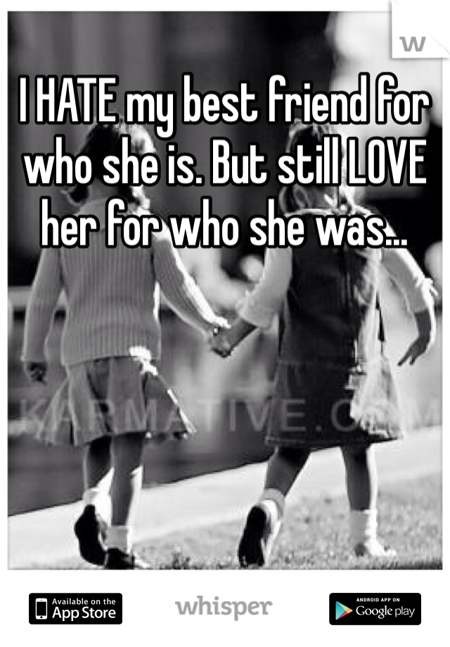 I HATE my best friend for who she is. But still LOVE her for who she was...