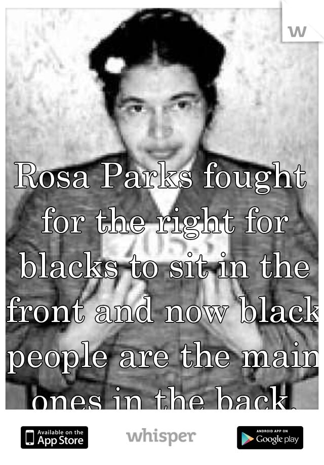 Rosa Parks fought for the right for blacks to sit in the front and now black people are the main ones in the back. All that for nothing