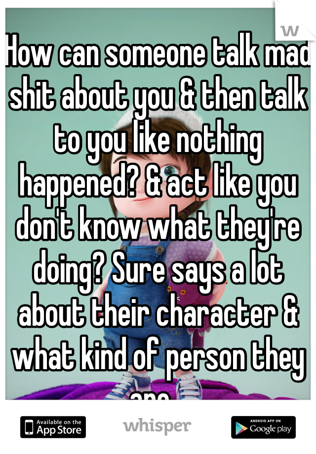 How can someone talk mad shit about you & then talk to you like nothing happened? & act like you don't know what they're doing? Sure says a lot about their character & what kind of person they are...