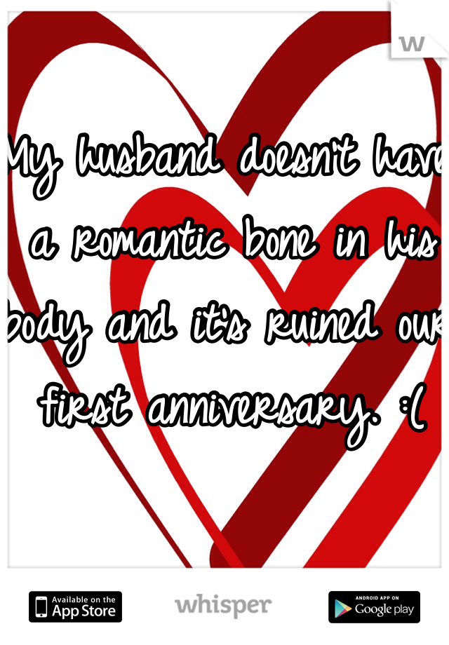 My husband doesn't have a romantic bone in his body and it's ruined our first anniversary. :(