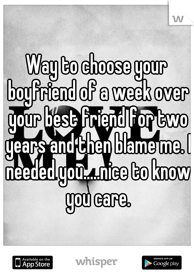 Way to choose your boyfriend of a week over your best friend for two years and then blame me. I needed you.....nice to know you care.