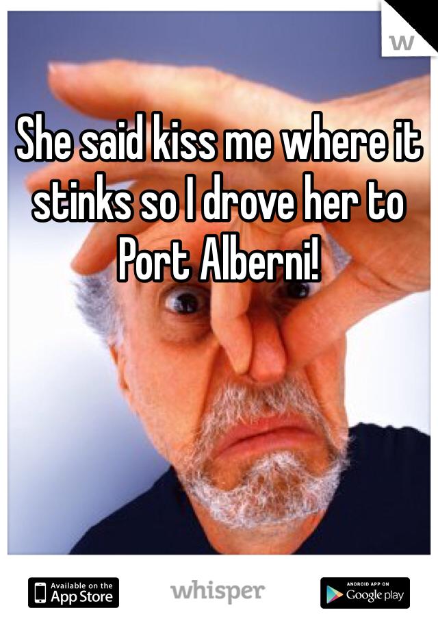 She said kiss me where it stinks so I drove her to Port Alberni!