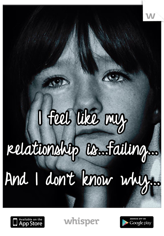 I feel like my relationship is...failing... And I don't know why...