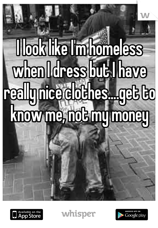I look like I'm homeless when I dress but I have really nice clothes....get to know me, not my money