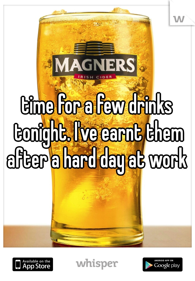 time for a few drinks tonight. I've earnt them after a hard day at work