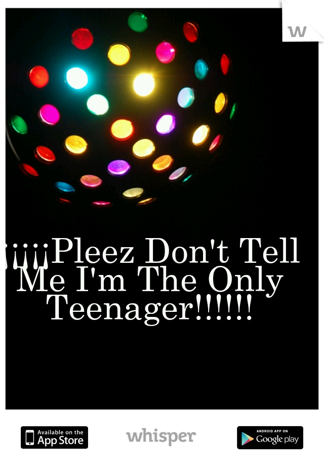 ¡¡¡¡¡¡Pleez Don't Tell Me I'm The Only Teenager!!!!!!