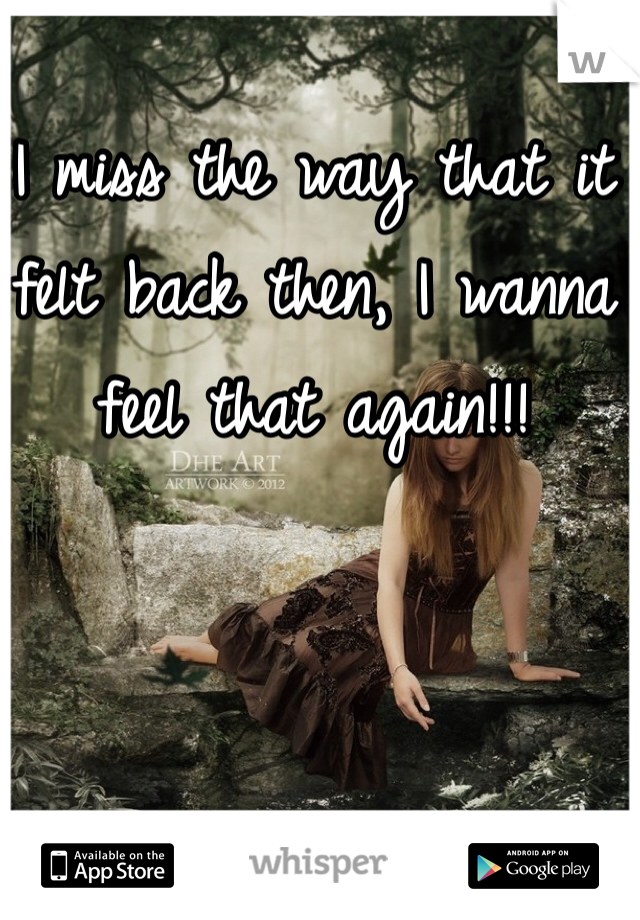 I miss the way that it felt back then, I wanna feel that again!!!