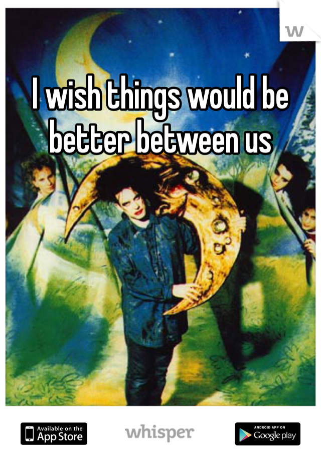 I wish things would be better between us
