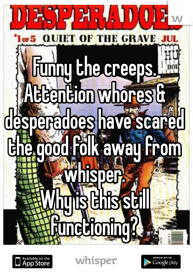 Funny the creeps. Attention whores & desperadoes have scared the good folk away from whisper.  Why is this still functioning?