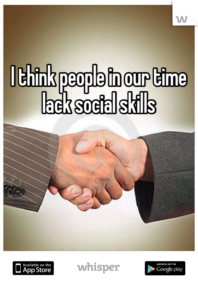 I think people in our time lack social skills