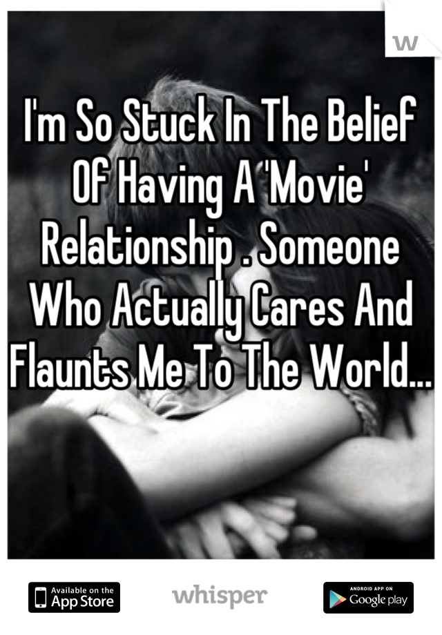 I'm So Stuck In The Belief Of Having A 'Movie' Relationship . Someone Who Actually Cares And Flaunts Me To The World...