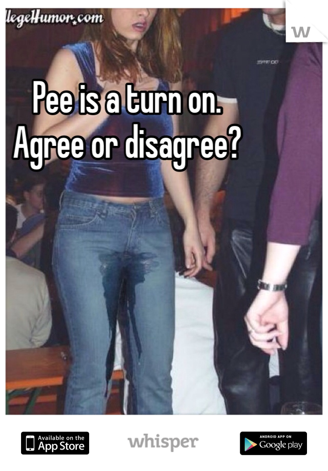 Pee is a turn on.  Agree or disagree?