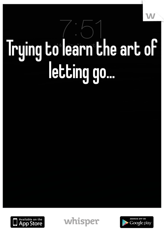 Trying to learn the art of letting go...