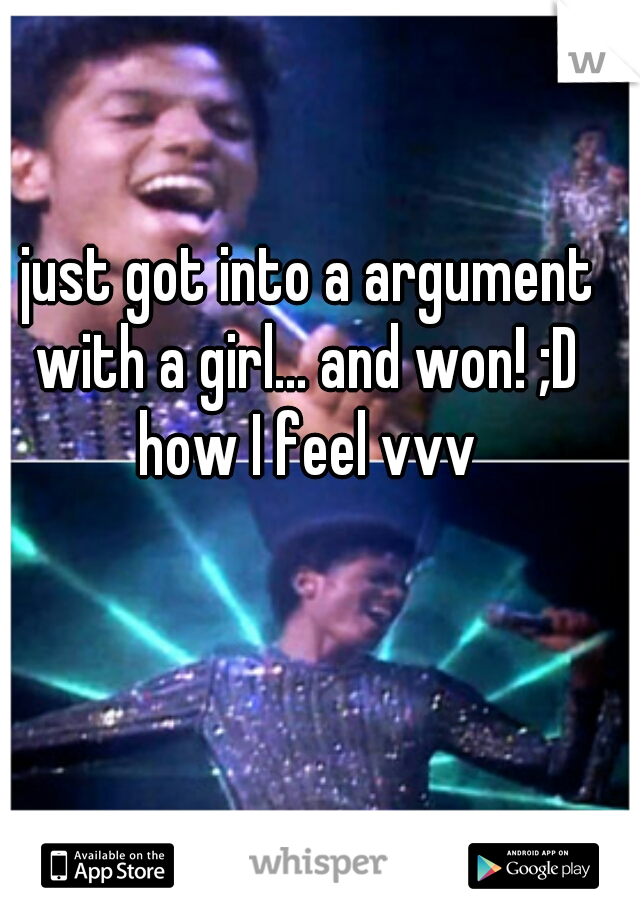 just got into a argument with a girl... and won! ;D  how I feel vvv