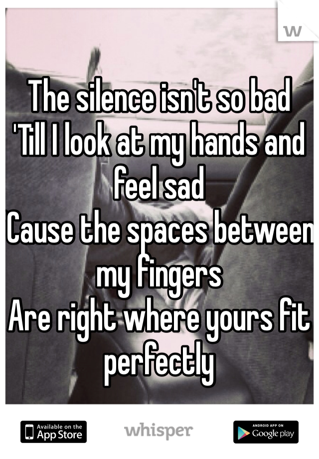The silence isn't so bad 'Till I look at my hands and feel sad 'Cause the spaces between my fingers Are right where yours fit perfectly