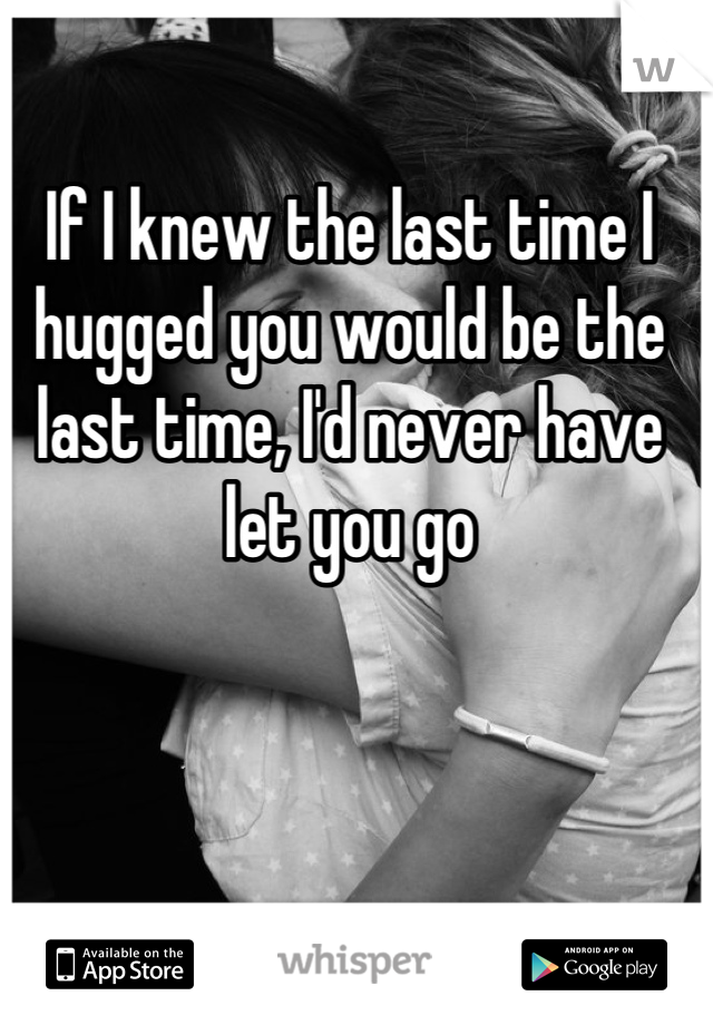 If I knew the last time I hugged you would be the last time, I'd never have let you go