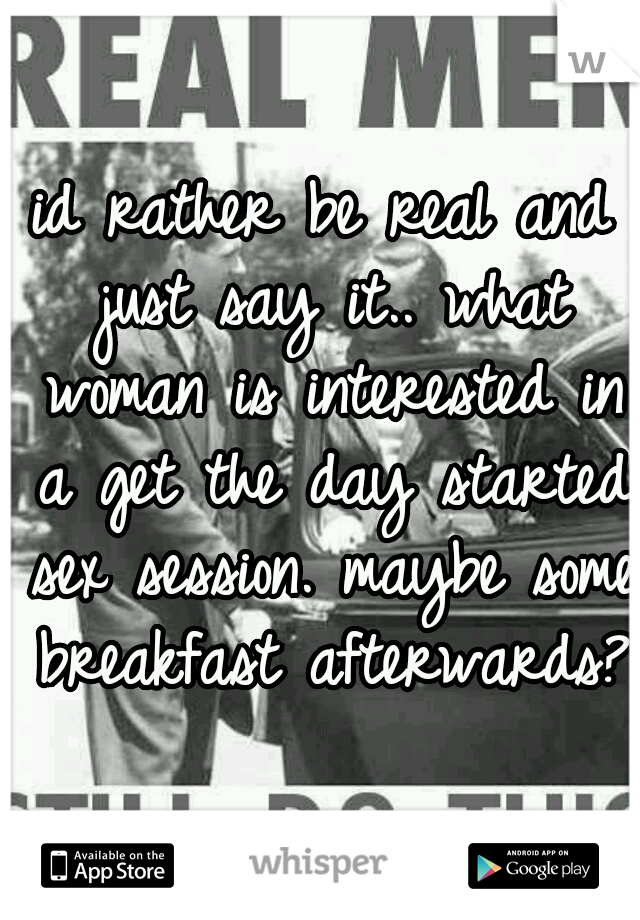 id rather be real and just say it.. what woman is interested in a get the day started sex session. maybe some breakfast afterwards?