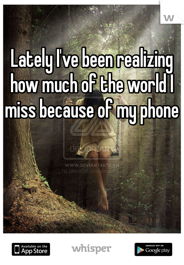 Lately I've been realizing how much of the world I miss because of my phone