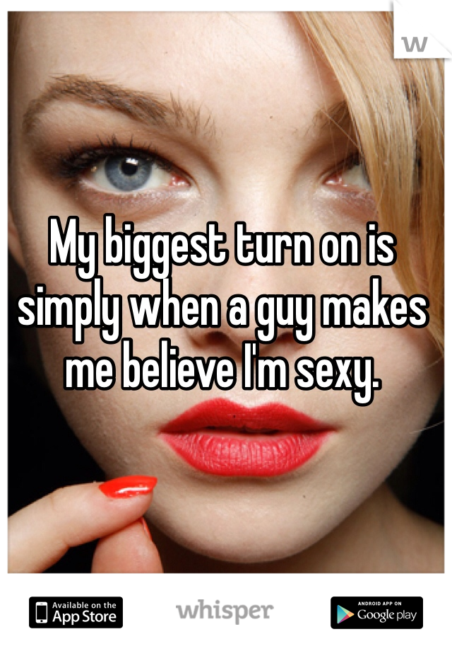 My biggest turn on is simply when a guy makes me believe I'm sexy.
