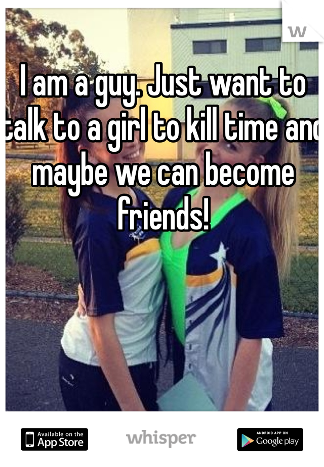 I am a guy. Just want to talk to a girl to kill time and maybe we can become friends!