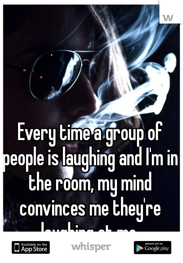 Every time a group of people is laughing and I'm in the room, my mind convinces me they're laughing at me.