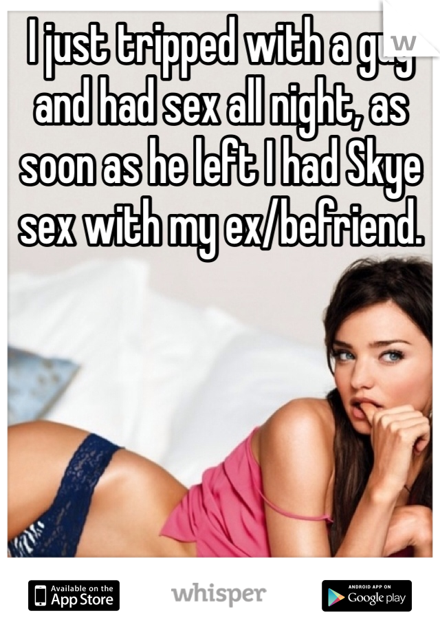 I just tripped with a guy and had sex all night, as soon as he left I had Skye sex with my ex/befriend.