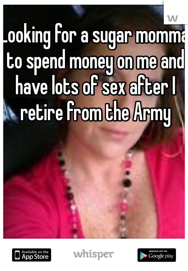 Looking for a sugar momma to spend money on me and have lots of sex after I retire from the Army