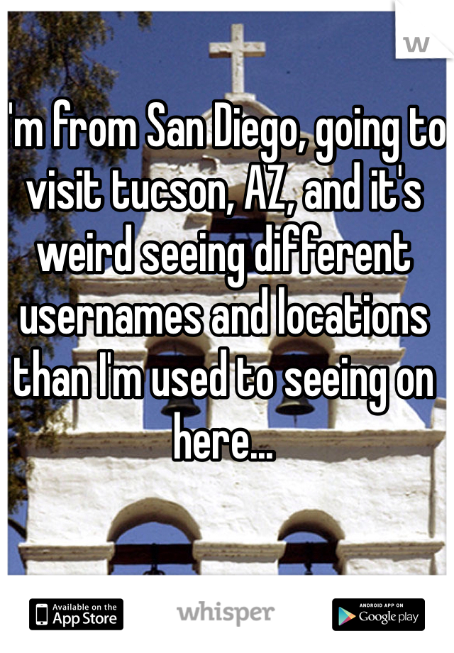 I'm from San Diego, going to visit tucson, AZ, and it's weird seeing different usernames and locations than I'm used to seeing on here...