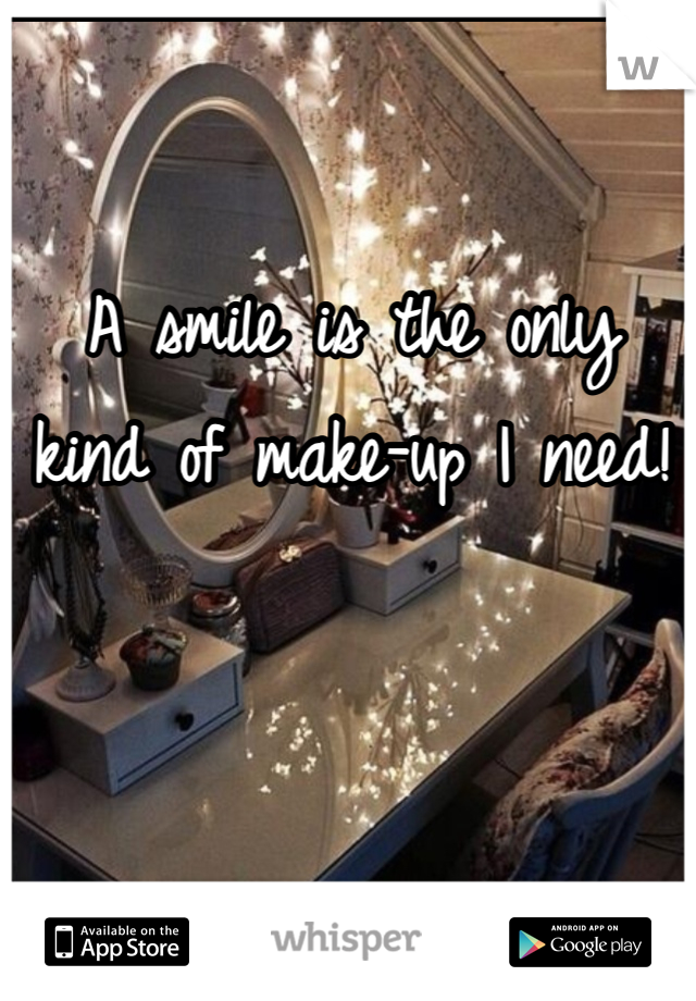 A smile is the only  kind of make-up I need!