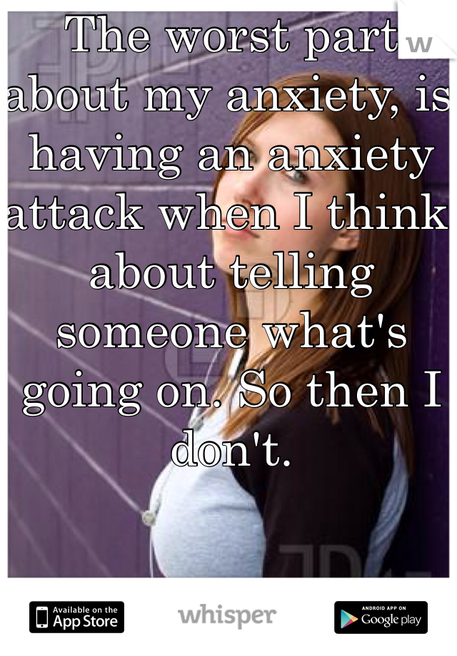 The worst part about my anxiety, is having an anxiety attack when I think about telling someone what's going on. So then I don't.