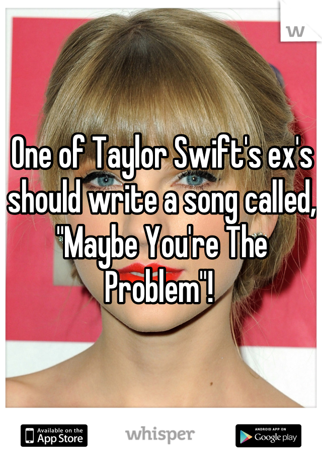 """One of Taylor Swift's ex's should write a song called, """"Maybe You're The Problem""""!"""