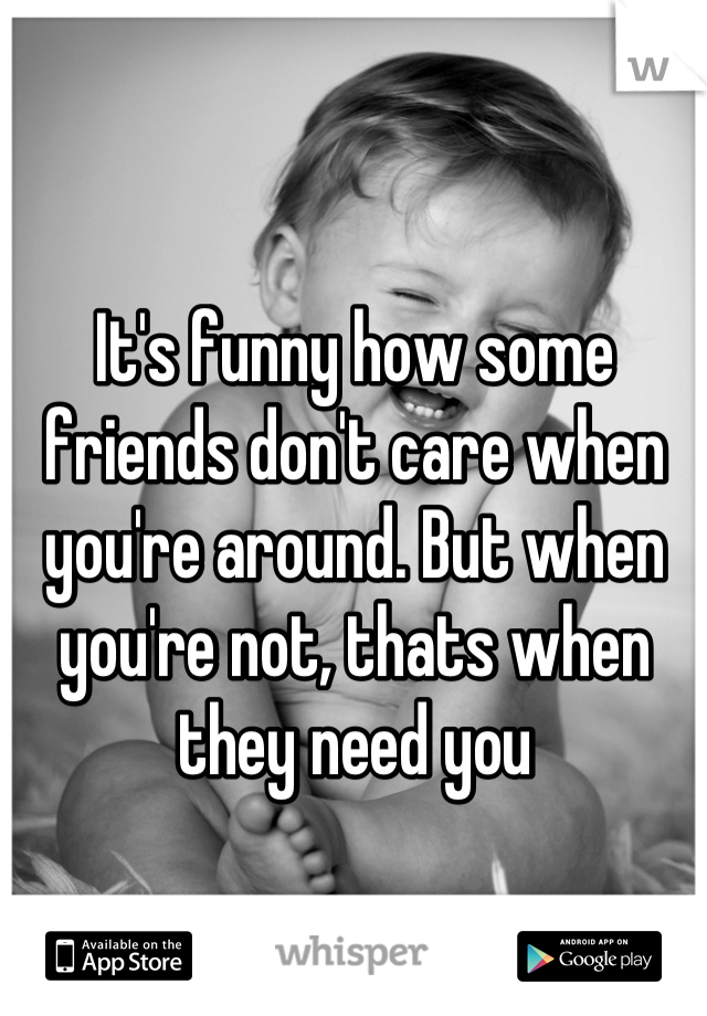 It's funny how some friends don't care when you're around. But when you're not, thats when they need you