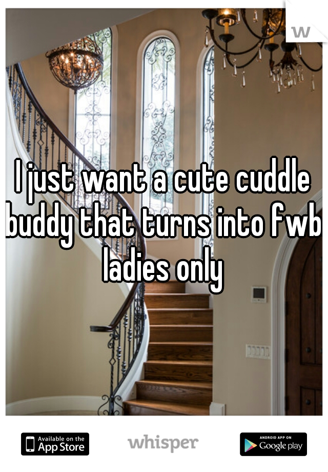 I just want a cute cuddle buddy that turns into fwb. ladies only