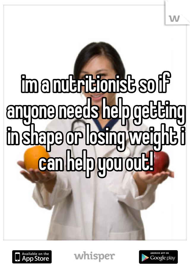 im a nutritionist so if anyone needs help getting in shape or losing weight i can help you out!
