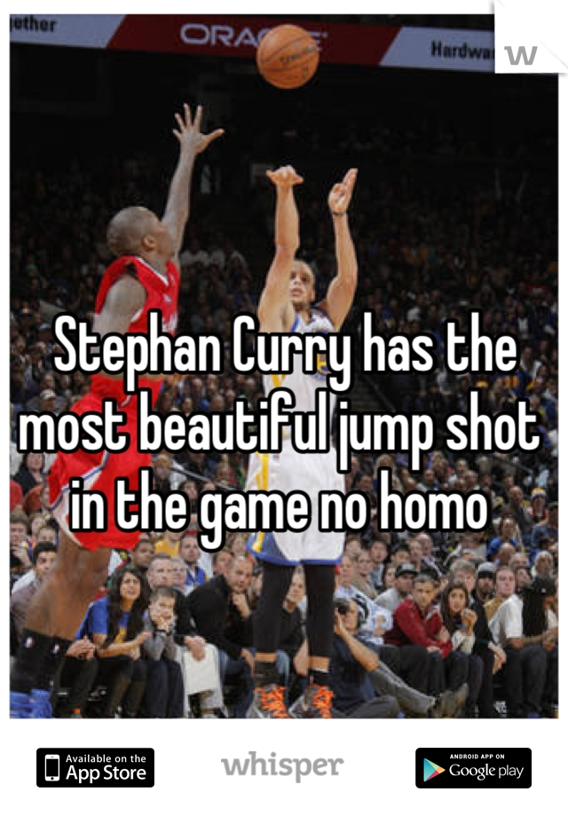 Stephan Curry has the most beautiful jump shot in the game no homo