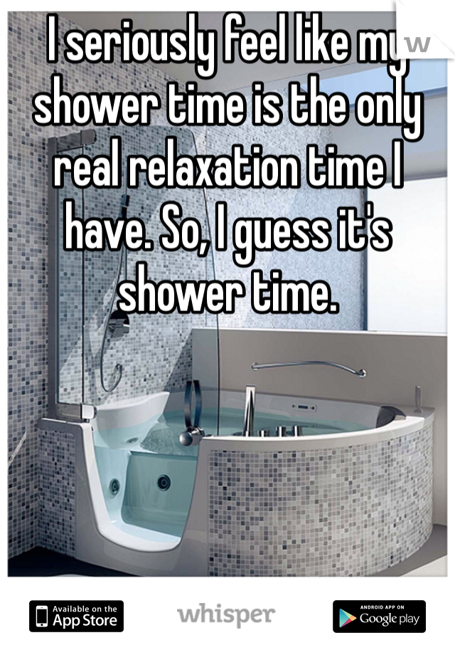 I seriously feel like my shower time is the only real relaxation time I have. So, I guess it's shower time.