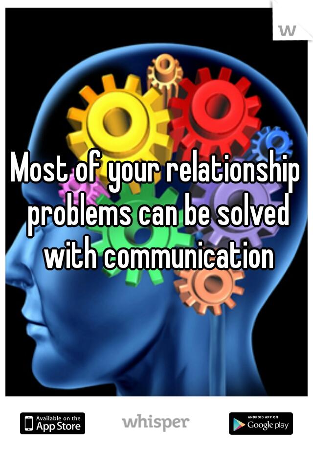 Most of your relationship problems can be solved with communication