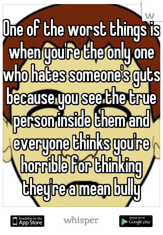 One of the worst things is when you're the only one who hates someone's guts because you see the true person inside them and everyone thinks you're horrible for thinking they're a mean bully